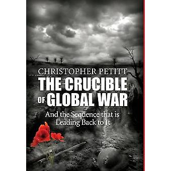 The Crucible of Global War And the Sequence that is Leading Back to It by Petitt & Christopher