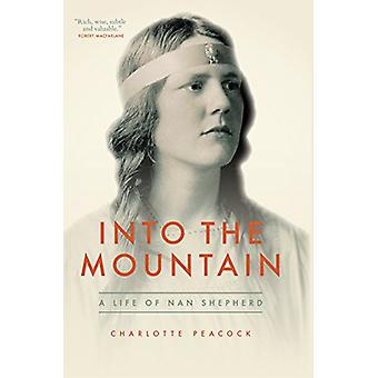 Into The Mountain - A Life of Nan Shepherd by Charlotte Peacock - 9781