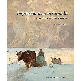 Impressionism in Canada - A Journey of Rediscovery by A. K. Prakash -