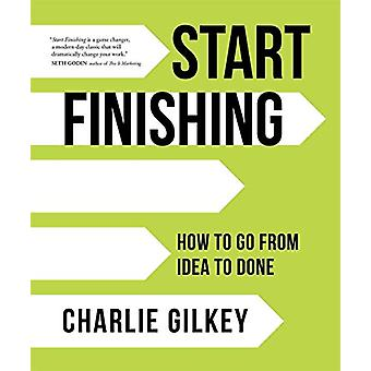 Start Finishing - How to Go from Idea to Done by Charlie Gilkey - 9781