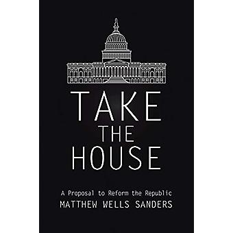Take the House - A Proposal to Reform the Republic by Matthew Wells Sa