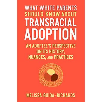 What White Parents Should Know about Transracial Adoption An Adoptees Perspective on Its History Nuances and Practices by Melissa GuidaRichards