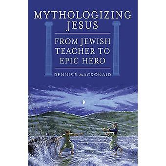Mitizzazione Gesù - da insegnante ebreo a eroe epico di Dennis R. Ma