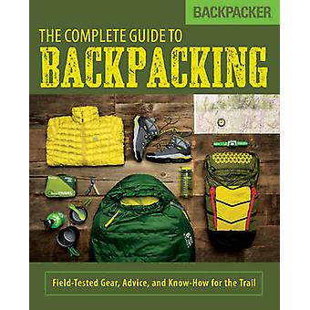 Backpacker the Complete Guide to Backpacking - Field-Tested Gear - Adv