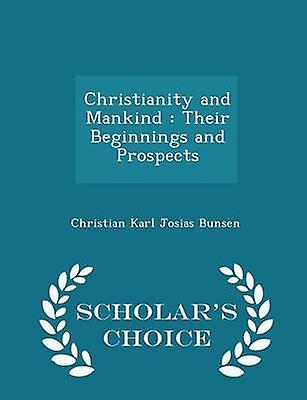 Christianity and Mankind  Their Beginnings and Prospects  Scholars Choice Edition by Bunsen & Christian Karl Josias