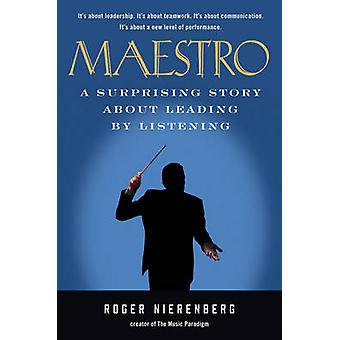 Maestro - A Surprising Story About Leading by Listening by Roger Niere
