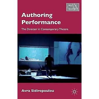 Authoring Performance - The Director in Contemporary Theatre by Avra S
