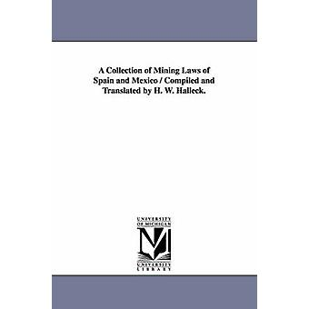 A Collection of Mining Laws of Spain and Mexico  Compiled and Translated by H. W. Halleck. by Halleck & H. W. Henry Wager