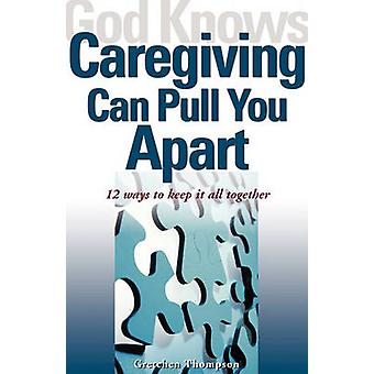 God Knows Caregiving Can Pull You Apart 12 Ways to Keep It All Together by Thompson & Gretchen