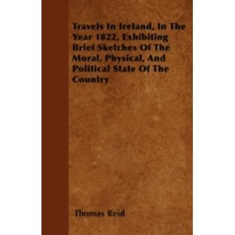 Travels In Ireland In The Year 1822 Exhibiting Brief Sketches Of The Moral Physical And Political State Of The Country by Reid & Thomas