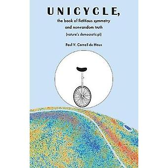 Unicycle the Book of Fictitious Symmetry and NonRandom Truth Natures Democratic Pi by Cornell du Houx & Paul V.