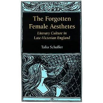 Forgotten Female Aesthetes Literary Culture in LateVictorian England by Schaffer & Talia