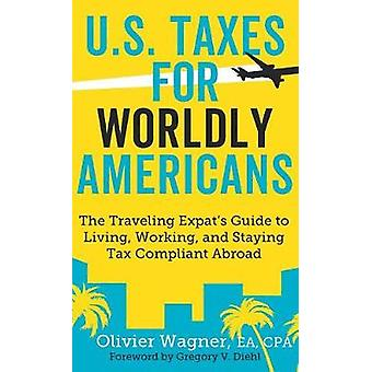 U.S. Taxes for Worldly Americans The Traveling Expats Guide to Living Working and Staying Tax Compliant Abroad by Wagner & Olivier