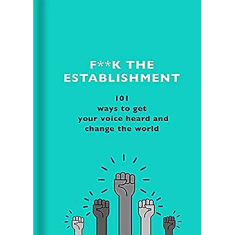 F**k the Establishment - 101 ways to get your voice heard and change t