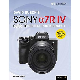 David Buschs Sony Alpha a7R IV Guide to Digital Photography by David D Busch