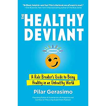 The Healthy Deviant - A Rule Breaker's Guide to Being Healthy in an Un