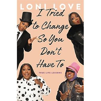 I Tried to Change So You Dont Have To  True Life Lessons by Loni Love