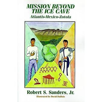 Mission Beyond the Ice Cave - Atlantis-Mexico-Zotola by Robert S. Sand