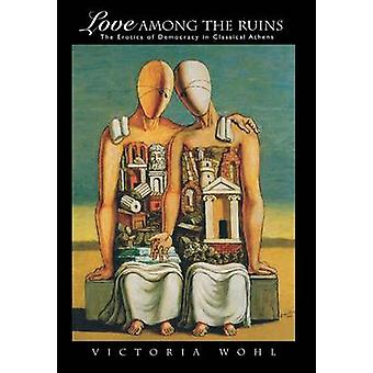 Love Among the Ruins - The Erotics of Democracy in Classical Athens by