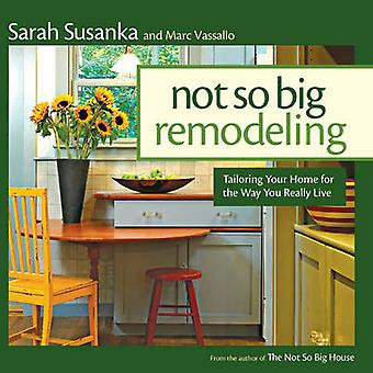 Not So Big Remodeling Tailoring Your Home for the Way You Really Live by Sarah Susanka & Marc Vassallo