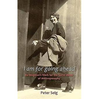 I am for Going Ahead Ita Wegmans Work for the Social Ideals of Anthroposophy par Peter Selg et Traduit par Margot M Saar