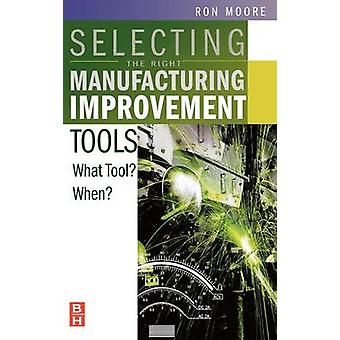 Selecting the Right Manufacturing Improvement Tools What Tool When by Moore & Ron