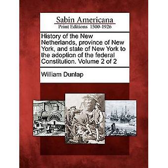 Geschichte der neuen niederländischen Provinz von New York und State of New York, die Annahme der Bundesverfassung. Band 2 von 2 von Dunlap & William