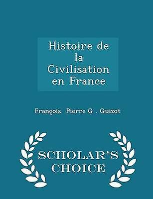 Histoire de la Civilisation en France  Scholars Choice Edition by Pierre G . Guizot & Franois