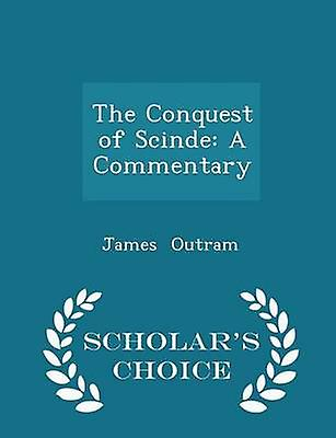 The Conquest of Scinde A Commentary  Scholars Choice Edition by Outram & James
