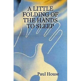 A LITTLE FOLDING OF THE HANDS TO SLEEP by House & Paul
