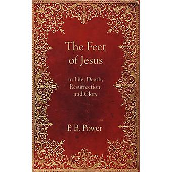 The Feet of Jesus in Life Death Resurrection and Glory by Power & Philip Bennett