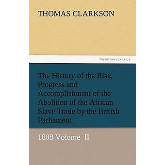 The History of the Rise Progress and Accomplishment of the Abolition of the African Slave Trade by the British Parliament by Clarkson & Thomas