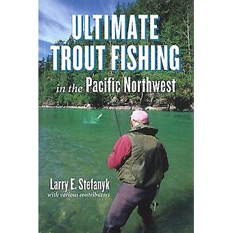 Ultimate Trout Fishing in Pacific Northwest by Larry E Stefanyk