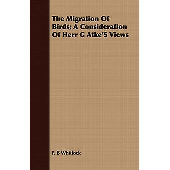 The Migration Of Birds A Consideration Of Herr G AtkeS Views by Whitlock & F. B
