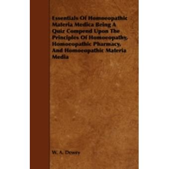 Essentials of Homoeopathic Materia Medica Being a Quiz Compend Upon the Principles of Homoeopathy Homoeopathic Pharmacy and Homoeopathic Materia Med by Dewey & W. A.