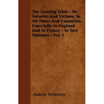The Gaming Table  Its Votaries And Victims In All Times And Countries Especially In England And In France  In Two Volumes  Vol. I by Steinmetz & Andrew
