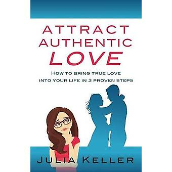 Attract Authentic Love How to bring true love into your life in 3 proven steps by Keller & Julia