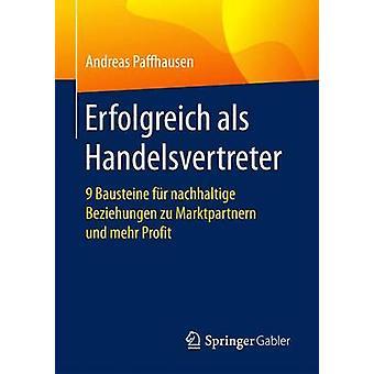 Erfolgreich als Handelsvertreter  9 Bausteine fr nachhaltige Beziehungen zu Marktpartnern und mehr Profit by Paffhausen & Andreas