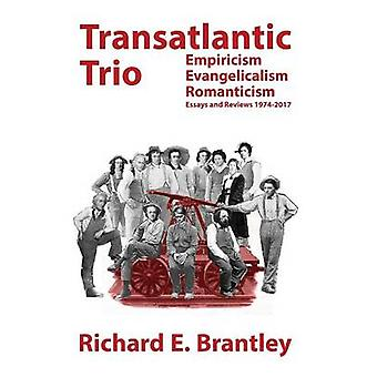 Transatlantic Trio Empiricism Evangelicalism Romanticism  Essays and Reviews 19742017 by Brantley & Richard E.