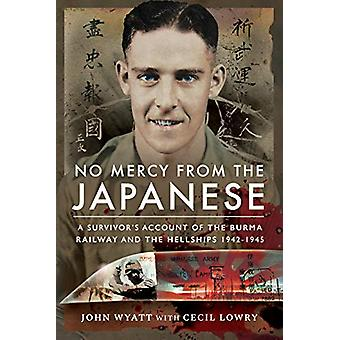No Mercy from the Japanese - A Survivor's Account of the Burma Railway