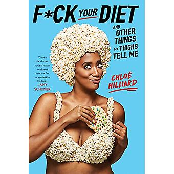 F*ck Your Diet - And Other Things My Thighs Tell Me by Chloe Hilliard