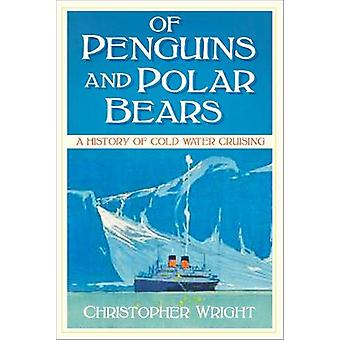 Of Penguins and Polar Bears - A History of Cold Water Cruising by Chri
