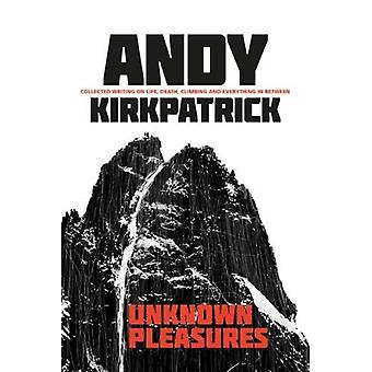 Unknown Pleasures  Collected writing on life death climbing and everything in between by Andy Kirkpatrick