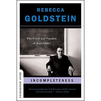 Incompleteness  The Proof and Paradox of Kurt Goedel by Rebecca Goldstein