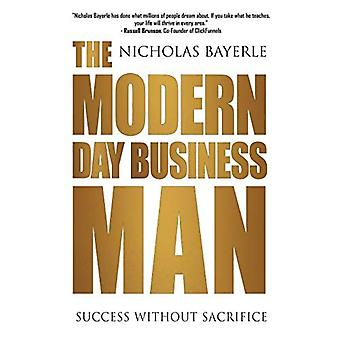 The Modern Day Business Man: Succes zonder opoffering