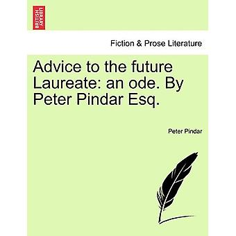 Advice to the Future Laureate - An Ode. by Peter Pindar Esq. by Peter