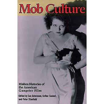 Mob Culture by Edited by Lee Grieveson & Edited by Peter Stanfield & Contributions by Esther Sonnet & Contributions by Giorgio Bertellini & Contributions by Richard Maltby & Contributions by Ronald Wilson & Contribu