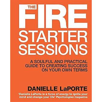 The Fire Starter Sessions A Soulful and Practical Guide to Creating Success on Your Own Terms by LaPorte & Danielle