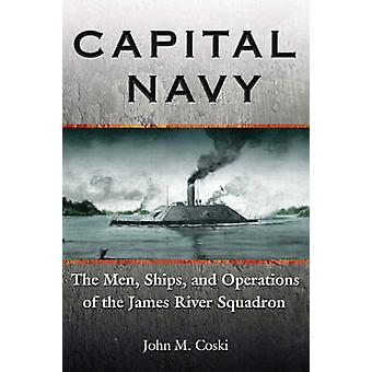 Capital Navy - The Men - Ships - and Operations of the James River Squ