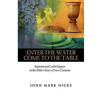 Enter the Water, Come to the Table: Baptism and Lord's Supper in the Bible's Story of New Creation